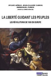 La liberté guidant les peuples, les révolutions de 1830 en Europe, Sylvie APRILE, Jean-Claude CARON et Emmanuel FUREIX (sous la dir.), editions Champ Vallon