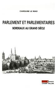 Caroline LE MAO Parlement et parlementaires: Bordeaux au Grand Siècle