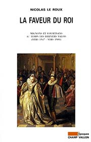 Nicolas LE ROUX La faveur du roi: Mignons et courtisans au temps des derniers Valois, Champ Vallon, Histoire, Époques