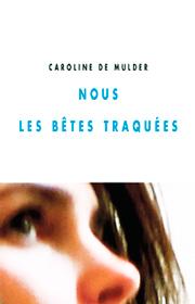 Nous les bêtes traquées – Caroline De Mulder 2012