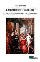 Monarchie ecclésiale : le clergé de cour en France à l'époque moderne (La) (Benoist Pierre – 2013)