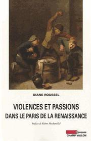 Violences et passions dans le Paris de la Renaissance – Diane Roussel 2012